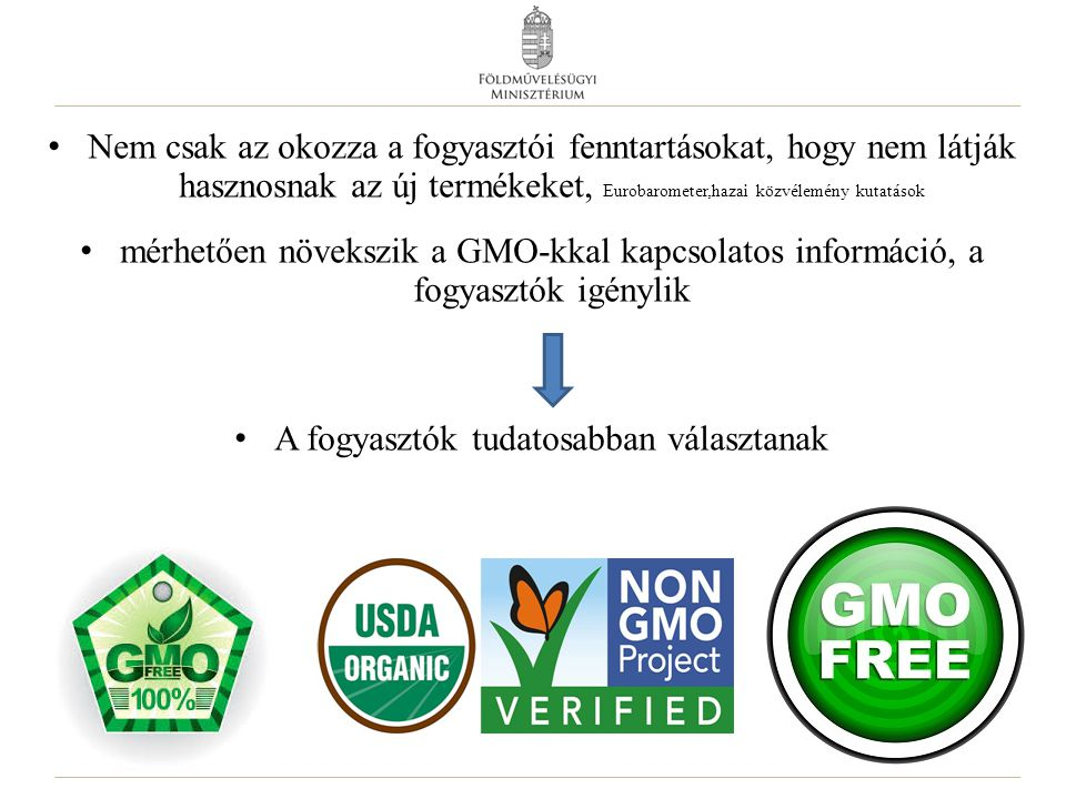 Nem csak az okozza a fogyasztói fenntartásokat, hogy nem látják hasznosnak az új termékeket, Eurobarometer,hazai közvélemény kutatások mérhetően növekszik a GMO-kkal kapcsolatos információ, a fogyasztók igénylik A fogyasztók tudatosabban választanak 6