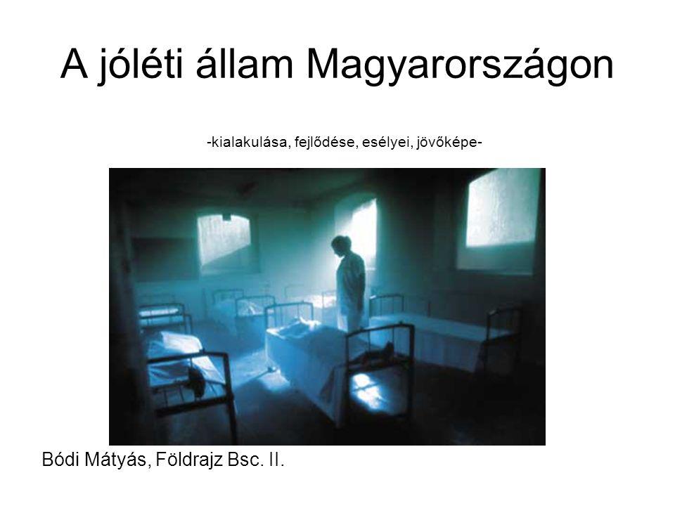 A jóléti állam Magyarországon -kialakulása, fejlődése, esélyei, jövőképe- Bódi Mátyás, Földrajz Bsc. II.