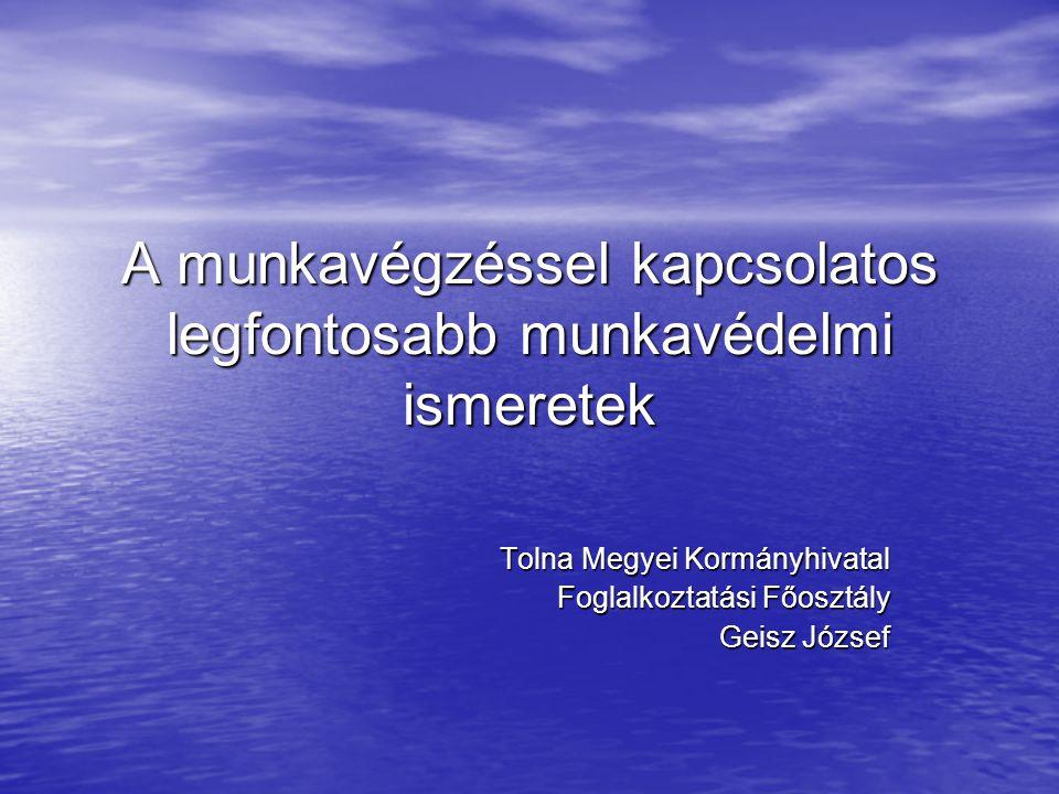 A munkavégzéssel kapcsolatos legfontosabb munkavédelmi ismeretek Tolna Megyei Kormányhivatal Foglalkoztatási Főosztály Geisz József