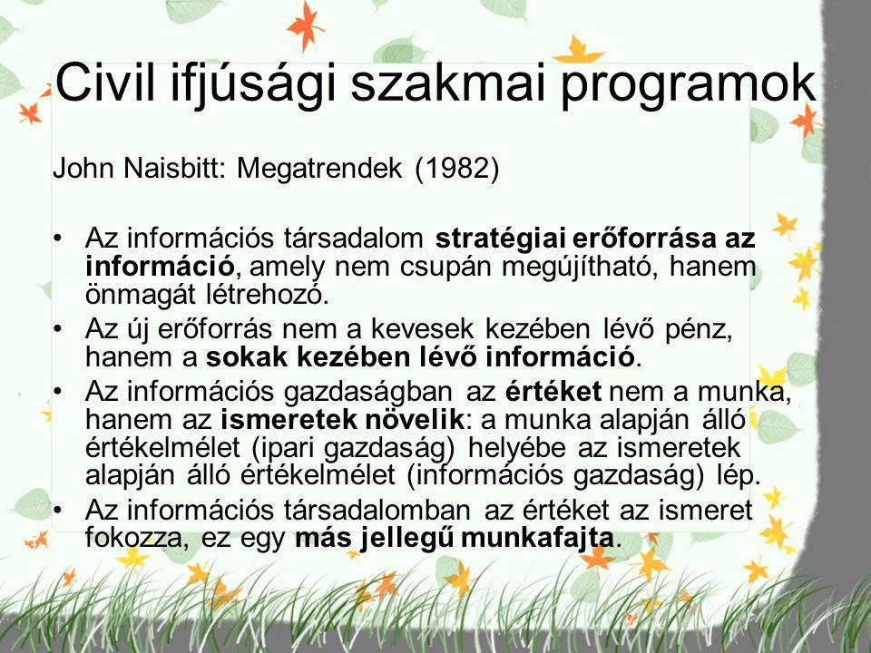 Civil ifjúsági szakmai programok John Naisbitt: Megatrendek (1982) Az információs társadalom stratégiai erőforrása az információ, amely nem csupán meg