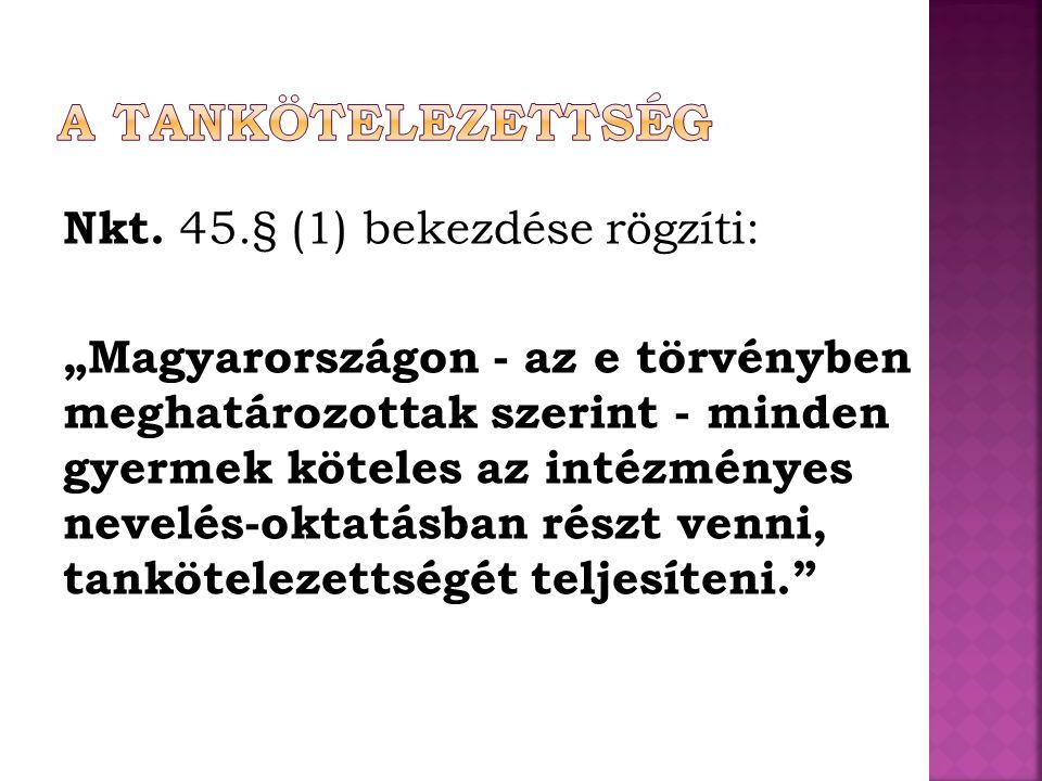 """Nkt. 45.§ (1) bekezdése rögzíti: """"Magyarországon - az e törvényben meghatározottak szerint - minden gyermek köteles az intézményes nevelés-oktatásban"""