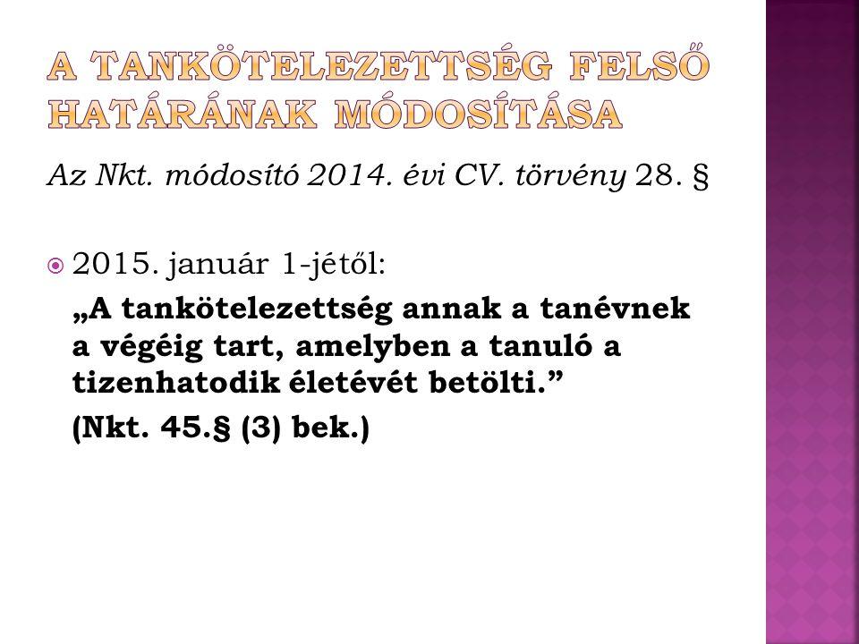 """Az Nkt. módosító 2014. évi CV. törvény 28. §  2015. január 1-jétől: """"A tankötelezettség annak a tanévnek a végéig tart, amelyben a tanuló a tizenhato"""