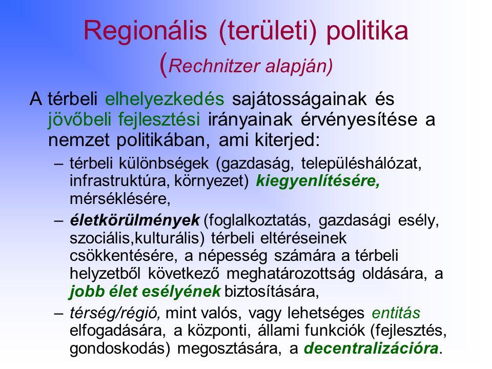 Regionális (területi) politika ( Rechnitzer alapján) A térbeli elhelyezkedés sajátosságainak és jövőbeli fejlesztési irányainak érvényesítése a nemzet