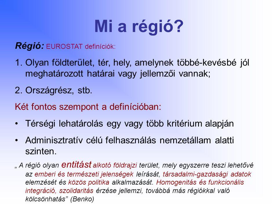 Mi a régió? Régió: EUROSTAT definíciók: 1.Olyan földterület, tér, hely, amelynek többé-kevésbé jól meghatározott határai vagy jellemzői vannak; 2.Orsz