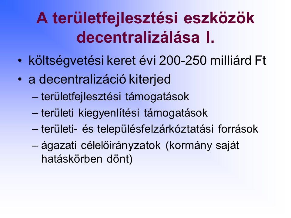 A területfejlesztési eszközök decentralizálása I. költségvetési keret évi 200-250 milliárd Ft a decentralizáció kiterjed –területfejlesztési támogatás