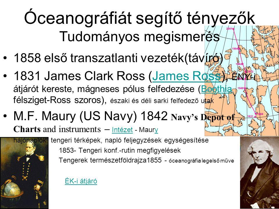 Óceanográfiát segítő tényezők Tudományos megismerés 1858 első transzatlanti vezeték(távíró) 1831 James Clark Ross (James Ross), ÉNY-i átjárót kereste,