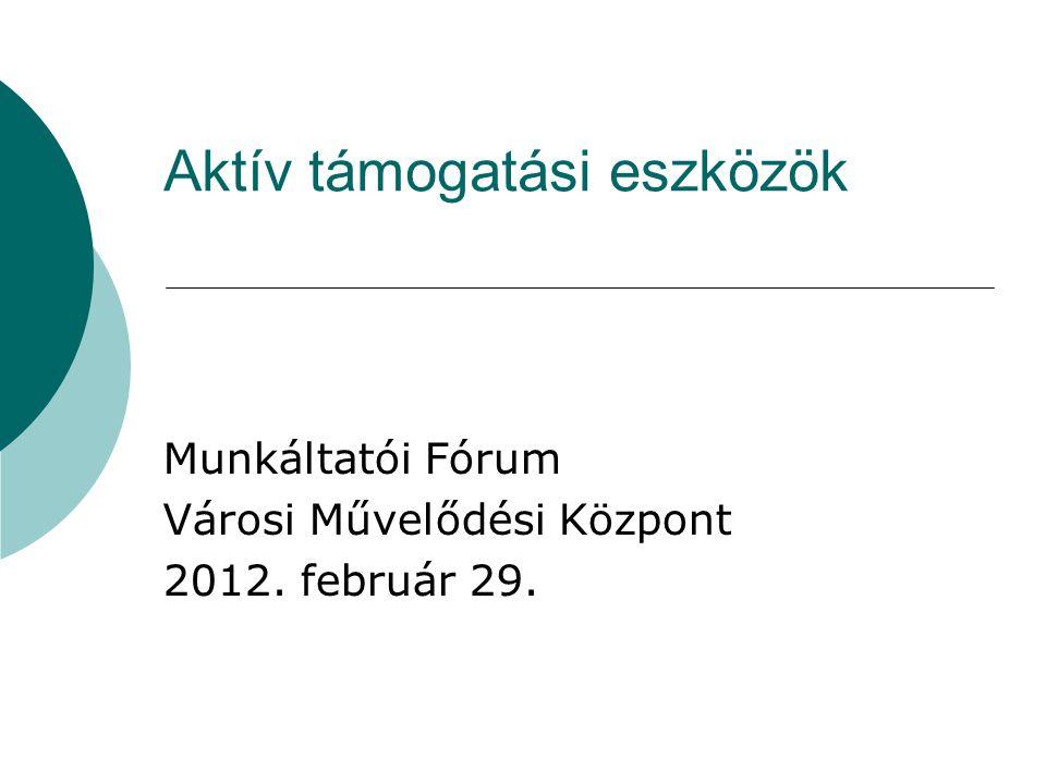 Aktív támogatási eszközök Munkáltatói Fórum Városi Művelődési Központ 2012. február 29.