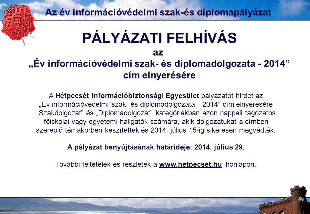 """Az év információvédelmi szak-és diplomapályázat PÁLYÁZATI FELHÍVÁS az """"Év információvédelmi szak- és diplomadolgozata - 2014 cím elnyerésére A Hétpecsét Információbiztonsági Egyesület pályázatot hirdet az """"Év információvédelmi szak- és diplomadolgozata - 2014 cím elnyerésére """"Szakdolgozat és """"Diplomadolgozat kategóriákban azon nappali tagozatos főiskolai vagy egyetemi hallgatók számára, akik dolgozatukat a címben szereplő témakörben készítették és 2014."""