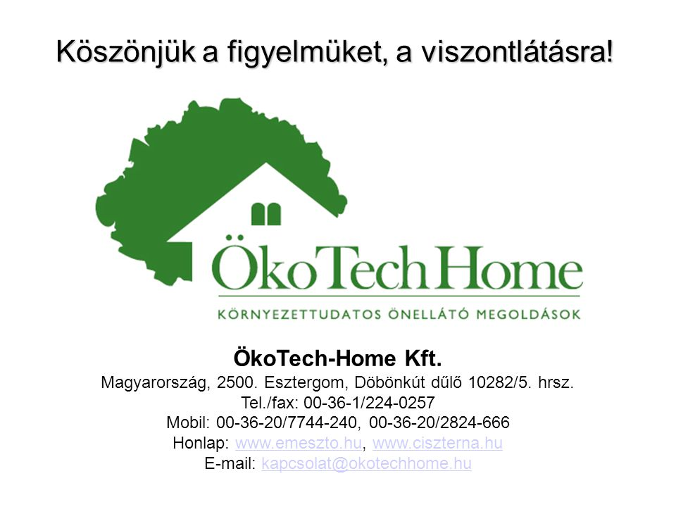 Köszönjük a figyelmüket, a viszontlátásra! ÖkoTech-Home Kft. Magyarország, 2500. Esztergom, Döbönkút dűlő 10282/5. hrsz. Tel./fax: 00-36-1/224-0257 Mo