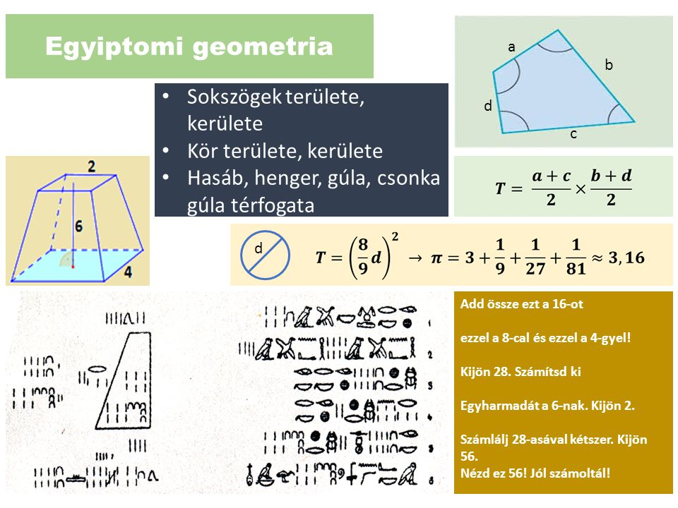Egyiptomi geometria Add össze ezt a 16-ot ezzel a 8-cal és ezzel a 4-gyel! Kijön 28. Számítsd ki Egyharmadát a 6-nak. Kijön 2. Számlálj 28-asával kéts