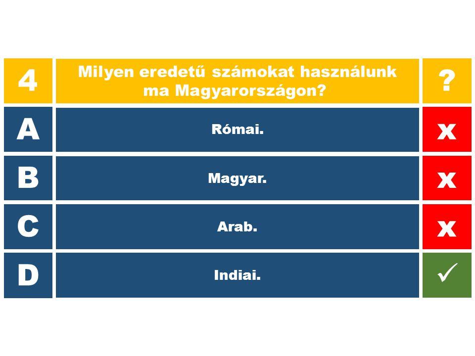 4 Milyen eredetű számokat használunk ma Magyarországon? A B C D ? x x x Római. Magyar. Arab. Indiai.