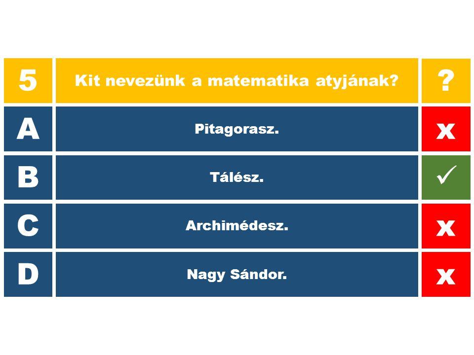 5 Kit nevezünk a matematika atyjának? A B C D ? x x x Pitagorasz. Tálész. Archimédesz. Nagy Sándor.