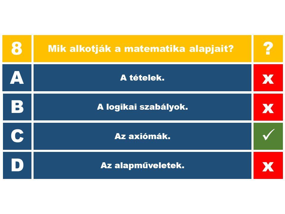 8 Mik alkotják a matematika alapjait? A B C D ? x x x A tételek. A logikai szabályok. Az axiómák. Az alapműveletek.