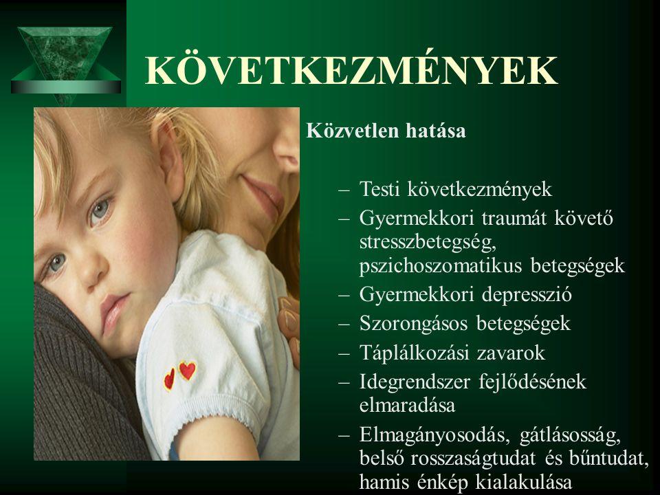 KÖVETKEZMÉNYEK Közvetlen hatása –Testi következmények –Gyermekkori traumát követő stresszbetegség, pszichoszomatikus betegségek –Gyermekkori depresszi