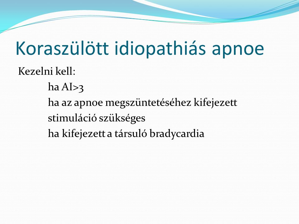 Koraszülött idiopathiás apnoe Kezelni kell: ha AI>3 ha az apnoe megszüntetéséhez kifejezett stimuláció szükséges ha kifejezett a társuló bradycardia