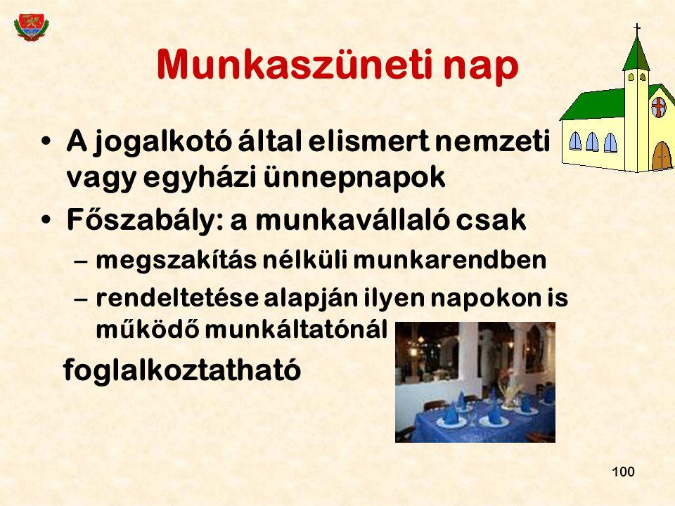 100 Munkaszüneti nap A jogalkotó által elismert nemzeti vagy egyházi ünnepnapok F ő szabály: a munkavállaló csak –megszakítás nélküli munkarendben –re