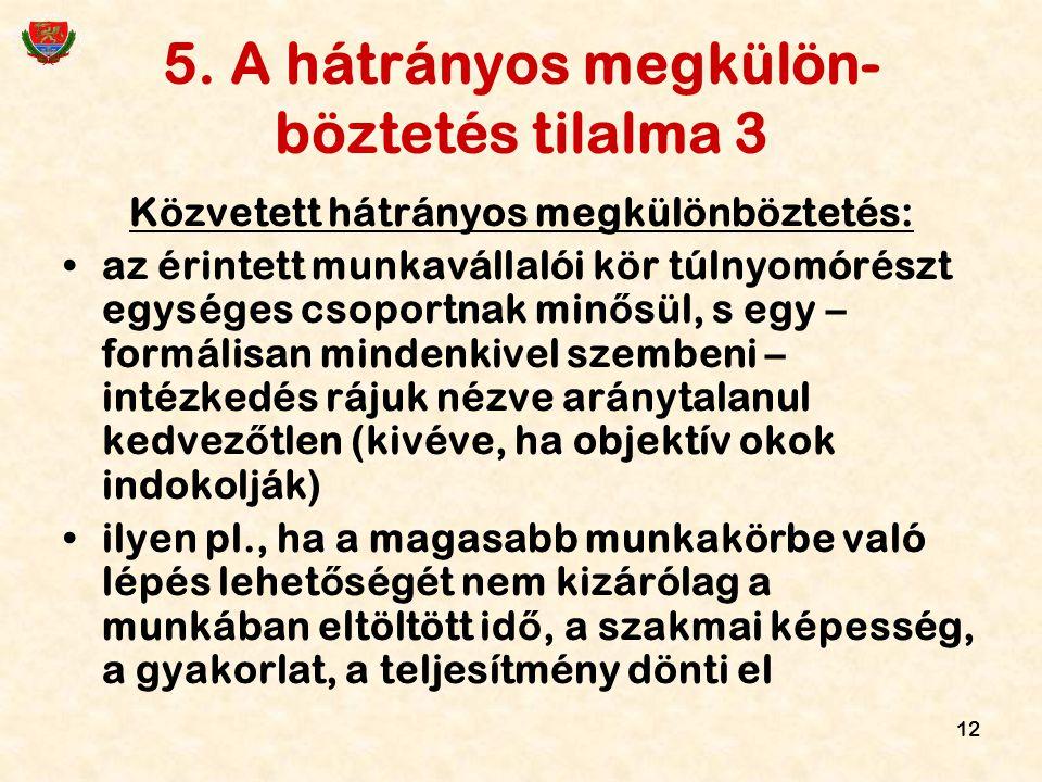 12 5. A hátrányos megkülön- böztetés tilalma 3 Közvetett hátrányos megkülönböztetés: az érintett munkavállalói kör túlnyomórészt egységes csoportnak m