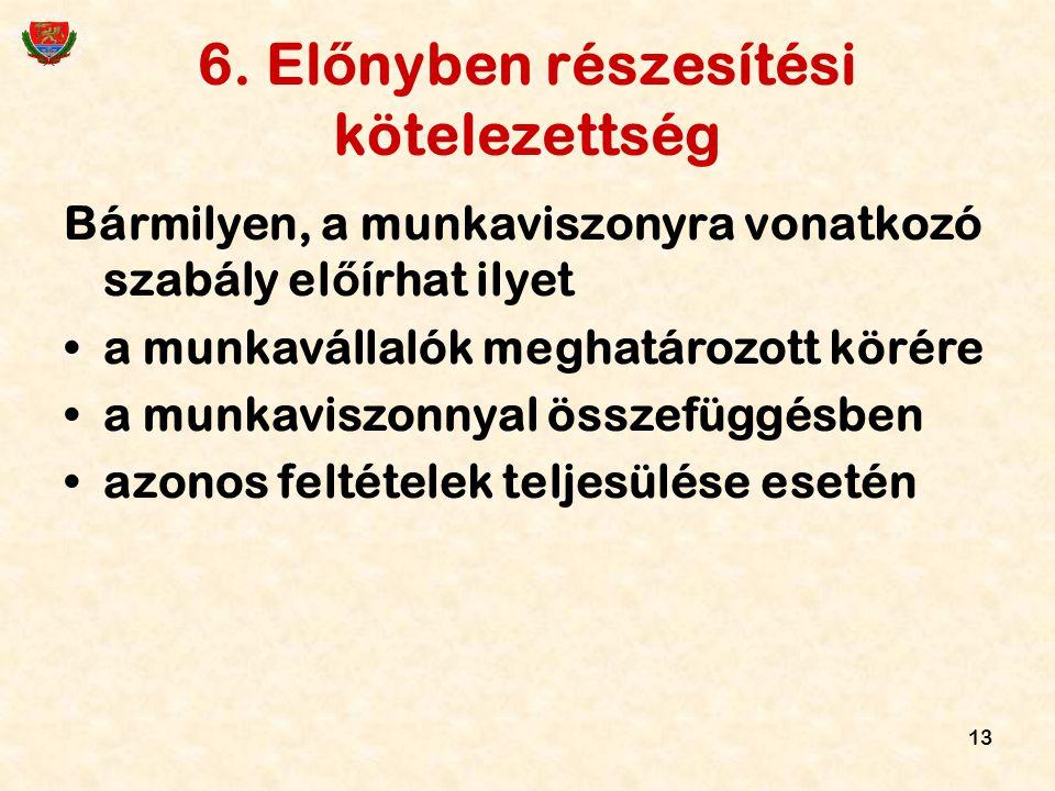 13 6. El ő nyben részesítési kötelezettség Bármilyen, a munkaviszonyra vonatkozó szabály el ő írhat ilyet a munkavállalók meghatározott körére a munka