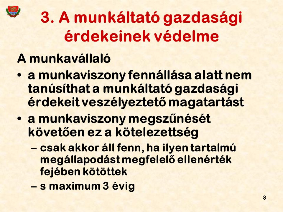 8 3. A munkáltató gazdasági érdekeinek védelme A munkavállaló a munkaviszony fennállása alatt nem tanúsíthat a munkáltató gazdasági érdekeit veszélyez