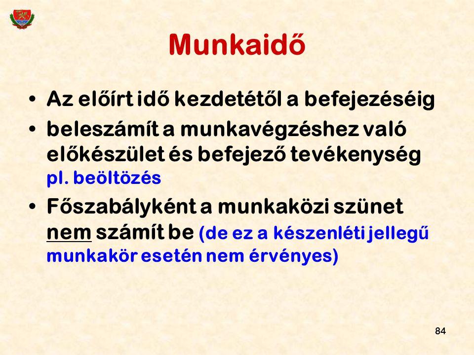 84 Munkaid ő Az el ő írt id ő kezdetét ő l a befejezéséig beleszámít a munkavégzéshez való el ő készület és befejez ő tevékenység pl. beöltözés F ő sz