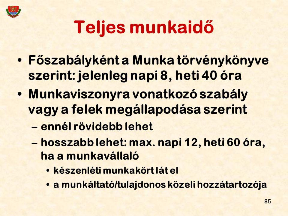85 Teljes munkaid ő F ő szabályként a Munka törvénykönyve szerint: jelenleg napi 8, heti 40 óra Munkaviszonyra vonatkozó szabály vagy a felek megállap