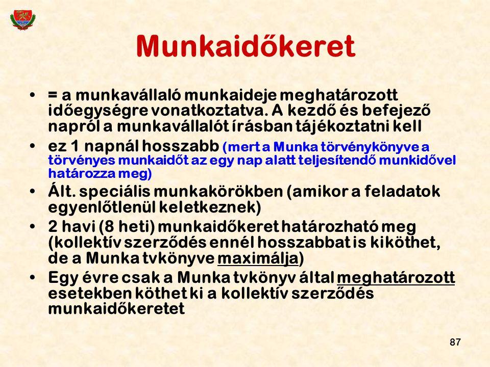 87 Munkaid ő keret = a munkavállaló munkaideje meghatározott id ő egységre vonatkoztatva. A kezd ő és befejez ő napról a munkavállalót írásban tájékoz
