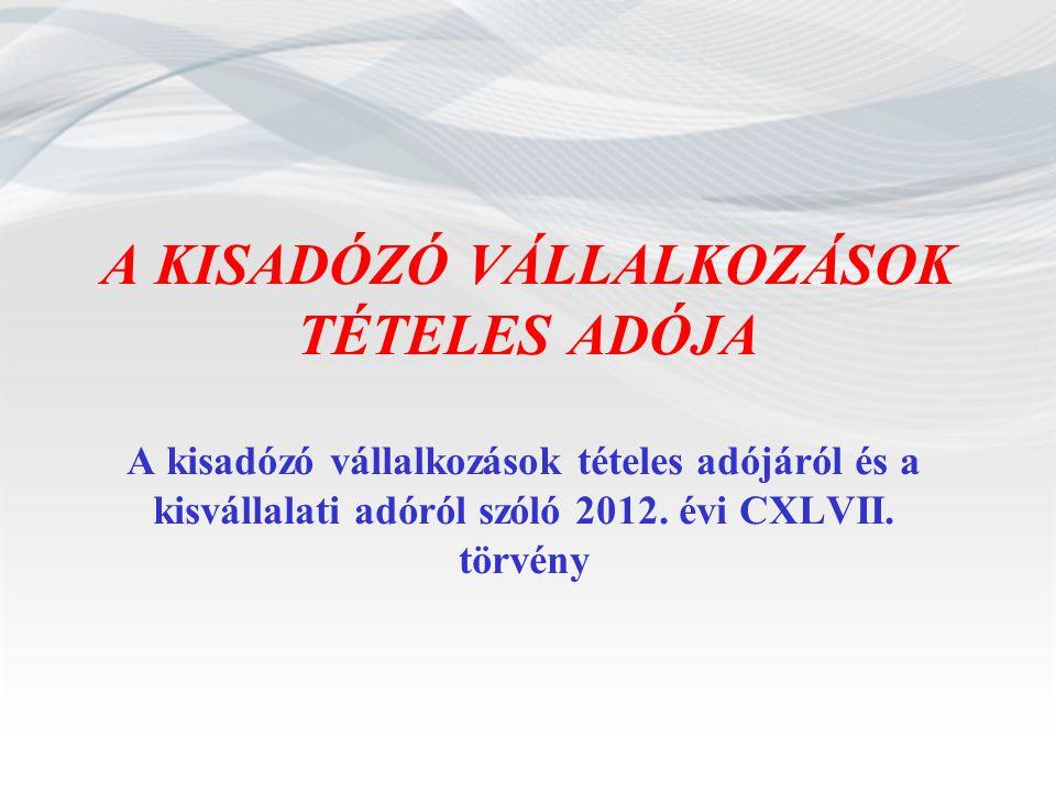 A KISADÓZÓ VÁLLALKOZÁSOK TÉTELES ADÓJA A kisadózó vállalkozások tételes adójáról és a kisvállalati adóról szóló 2012. évi CXLVII. törvény