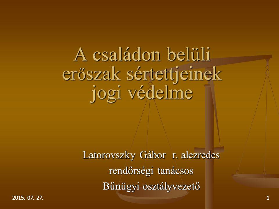 2015. 07. 27.1 A családon belüli er ő szak sértettjeinek jogi védelme Latorovszky Gábor r. alezredes rendőrségi tanácsos Bűnügyi osztályvezető