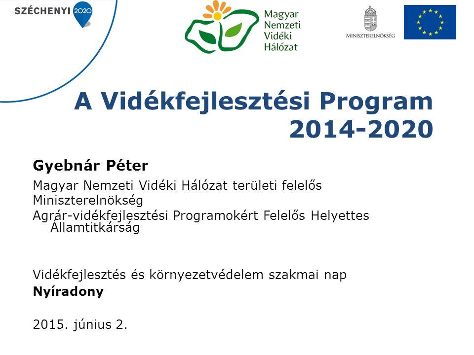 A Vidékfejlesztési Program 2014-2020 Gyebnár Péter Magyar Nemzeti Vidéki Hálózat területi felelős Miniszterelnökség Agrár-vidékfejlesztési Programokér