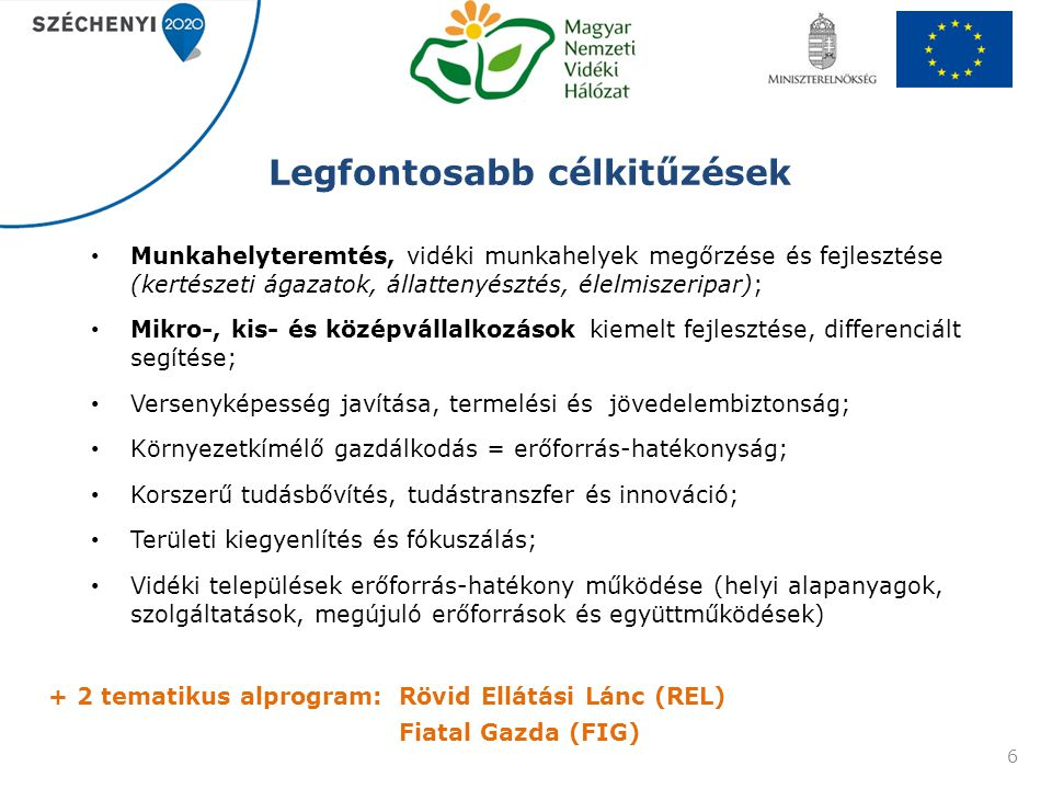 Vidékfejlesztési Program 7 2014-2020 Prioritások 1.kutatás, fejlesztés, innováció, képzés, szaktanácsadás 2.az agrárgazdaság életképességének és versenyképességének fokozása 3.élelmiszerláncok szervezése, termék feldolgozás 4.ökoszisztémák állapotának helyreállítása, biológiai sokféleség, tájak állapotának megőrzése 5.erőforrás-hatékonyság előmozdítása, megújuló energia, éghajlatváltozás hatásainak csökkentése 6.társadalmi befogadás előmozdítása, szegénység csökkentése, gazdasági fejlődés a vidéki területeken 2007-2013 Támogatási tengelyek I.