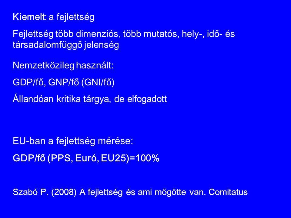 Kiemelt: a fejlettség Fejlettség több dimenziós, több mutatós, hely-, idő- és társadalomfüggő jelenség EU-ban a fejlettség mérése: GDP/fő (PPS, Euró,