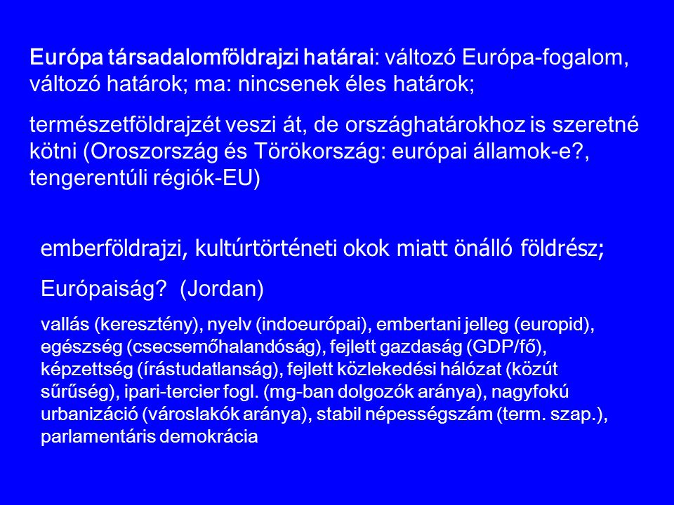 emberföldrajzi, kultúrtörténeti okok miatt önálló földrész; Európaiság? (Jordan) vallás (keresztény), nyelv (indoeurópai), embertani jelleg (europid),