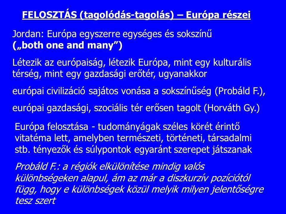 """FELOSZTÁS (tagolódás-tagolás) – Európa részei Jordan: Európa egyszerre egységes és sokszínű (""""both one and many"""") Létezik az európaiság, létezik Európ"""