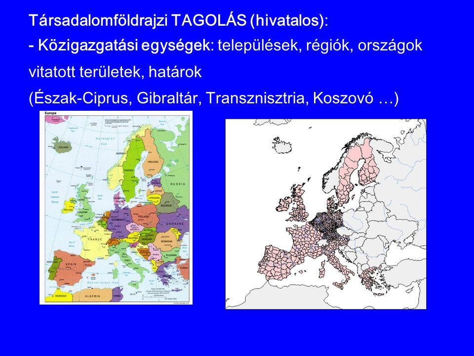 Társadalomföldrajzi TAGOLÁS (hivatalos): - Közigazgatási egységek: települések, régiók, országok vitatott területek, határok (Észak-Ciprus, Gibraltár,