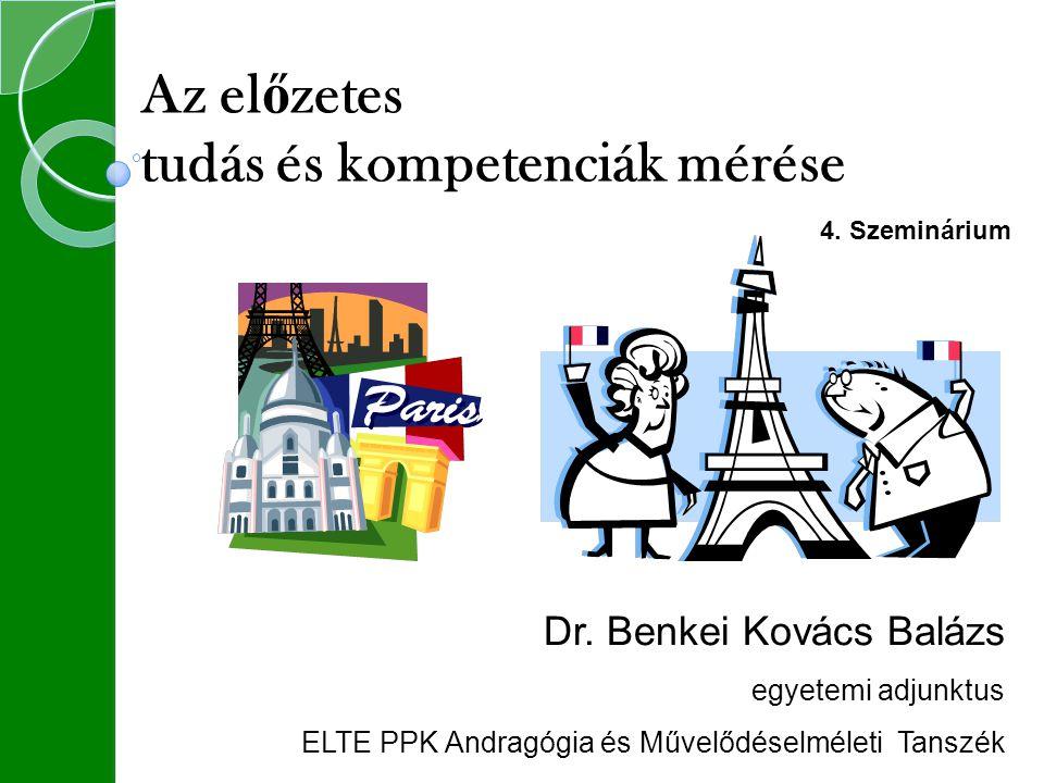 Dr. Benkei Kovács Balázs egyetemi adjunktus ELTE PPK Andragógia és Művelődéselméleti Tanszék Az el ő zetes tudás és kompetenciák mérése 4. Szeminárium