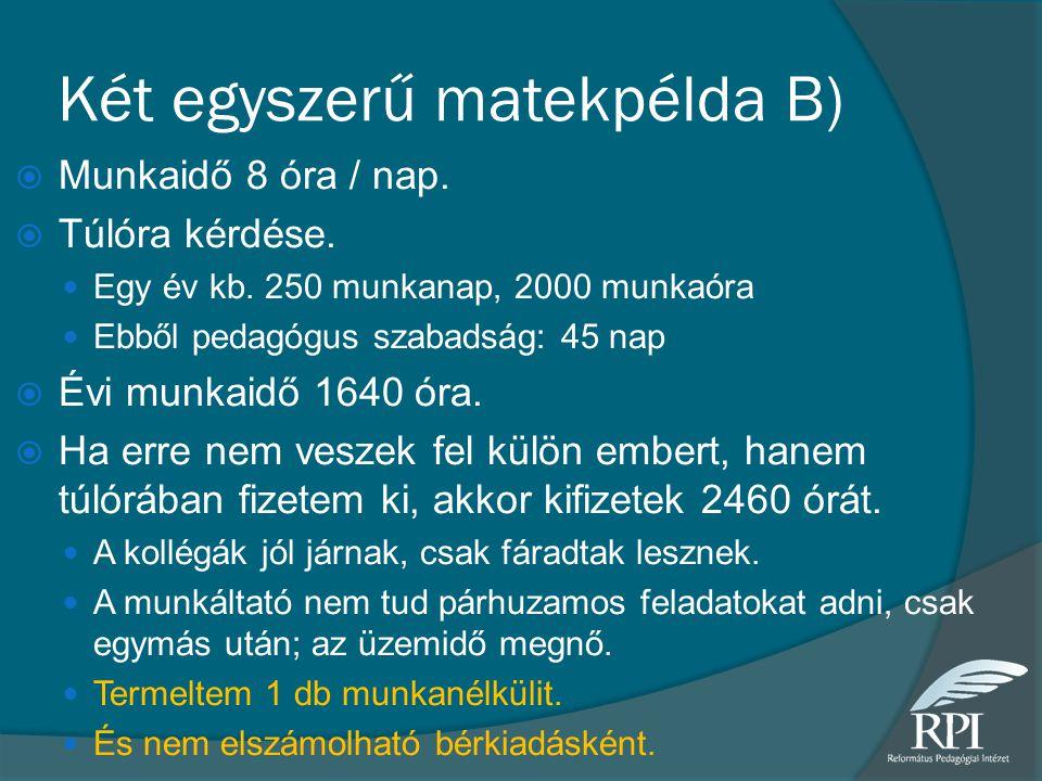 Két egyszerű matekpélda B)  Munkaidő 8 óra / nap.  Túlóra kérdése. Egy év kb. 250 munkanap, 2000 munkaóra Ebből pedagógus szabadság: 45 nap  Évi mu