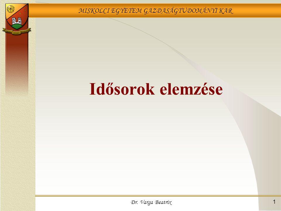 MISKOLCI EGYETEM GAZDASÁGTUDOMÁNYI KAR Dr. Varga Beatrix 1 Idősorok elemzése