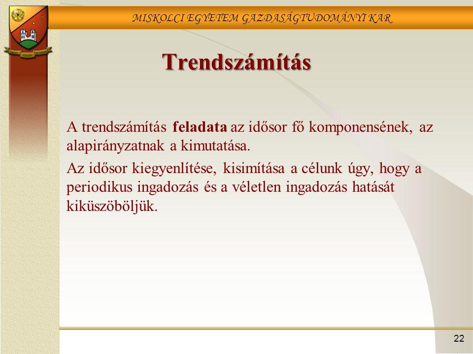 MISKOLCI EGYETEM GAZDASÁGTUDOMÁNYI KAR 22 Trendszámítás A trendszámítás feladata az idősor fő komponensének, az alapirányzatnak a kimutatása. Az időso
