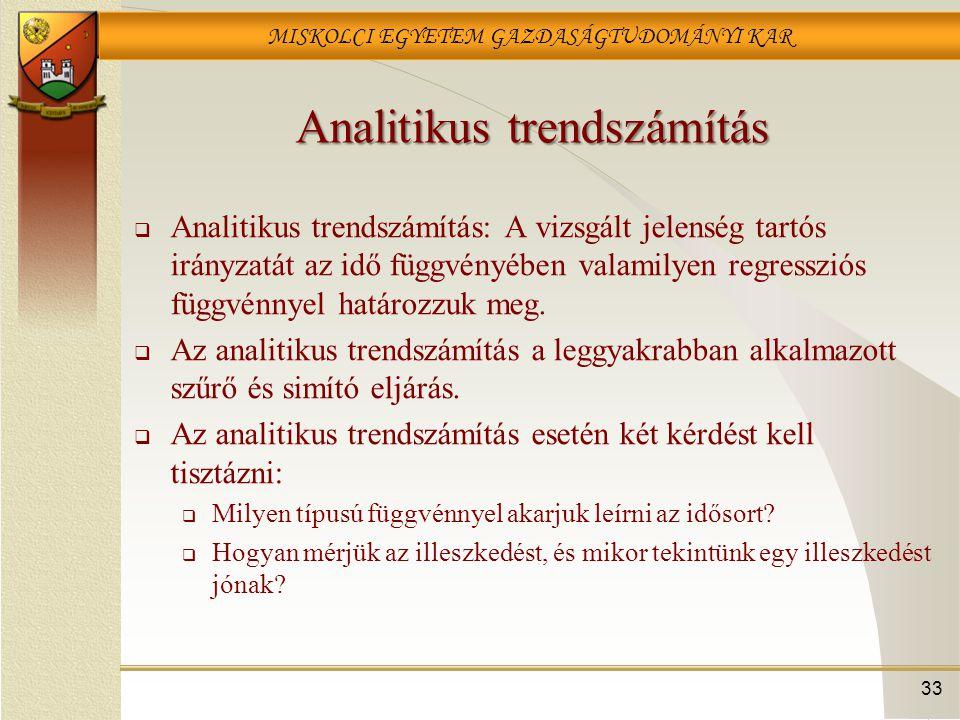 MISKOLCI EGYETEM GAZDASÁGTUDOMÁNYI KAR 33 Analitikus trendszámítás  Analitikus trendszámítás: A vizsgált jelenség tartós irányzatát az idő függvényéb