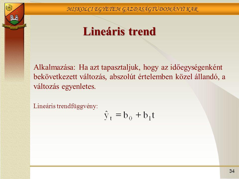 MISKOLCI EGYETEM GAZDASÁGTUDOMÁNYI KAR 34 Lineáris trend Alkalmazása: Ha azt tapasztaljuk, hogy az időegységenként bekövetkezett változás, abszolút ér