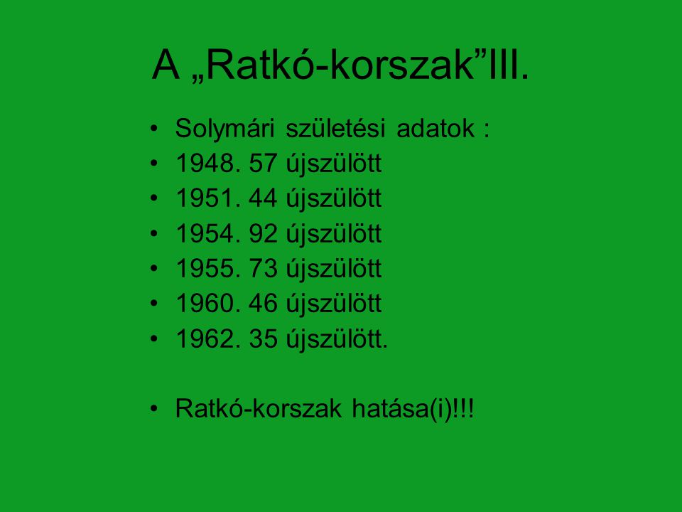 """A """"Ratkó-korszak""""III. Solymári születési adatok : 1948. 57 újszülött 1951. 44 újszülött 1954. 92 újszülött 1955. 73 újszülött 1960. 46 újszülött 1962."""
