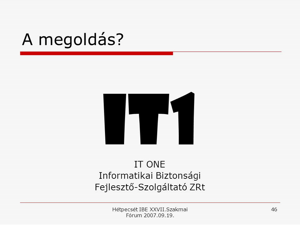 Hétpecsét IBE XXVII.Szakmai Fórum 2007.09.19. 46 A megoldás.