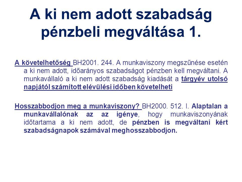 A ki nem adott szabadság pénzbeli megváltása 1. A követelhetőség BH2001. 244. A munkaviszony megszűnése esetén a ki nem adott, időarányos szabadságot