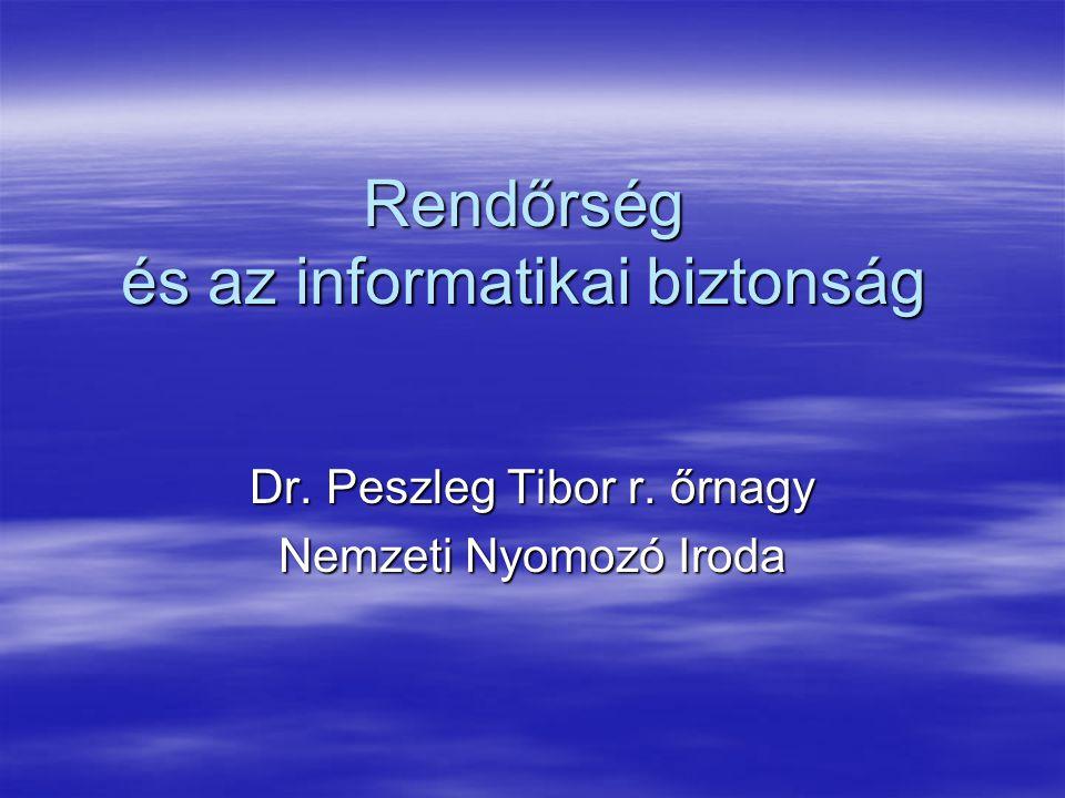 Rendőrség és az informatikai biztonság Dr. Peszleg Tibor r. őrnagy Nemzeti Nyomozó Iroda
