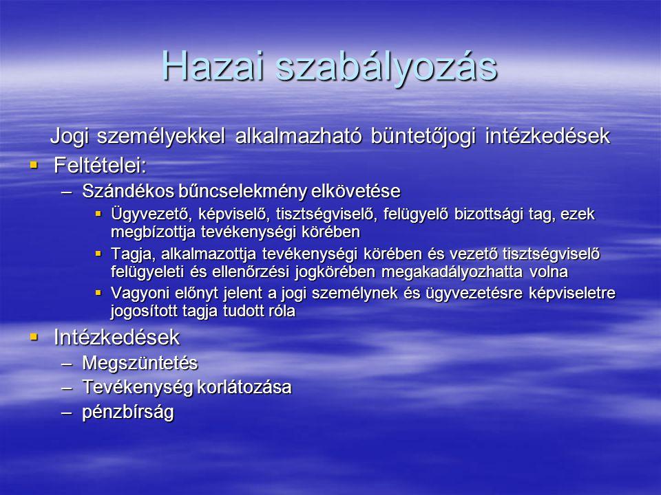 Hazai szabályozás Jogi személyekkel alkalmazható büntetőjogi intézkedések  Feltételei: –Szándékos bűncselekmény elkövetése  Ügyvezető, képviselő, tisztségviselő, felügyelő bizottsági tag, ezek megbízottja tevékenységi körében  Tagja, alkalmazottja tevékenységi körében és vezető tisztségviselő felügyeleti és ellenőrzési jogkörében megakadályozhatta volna  Vagyoni előnyt jelent a jogi személynek és ügyvezetésre képviseletre jogosított tagja tudott róla  Intézkedések –Megszüntetés –Tevékenység korlátozása –pénzbírság