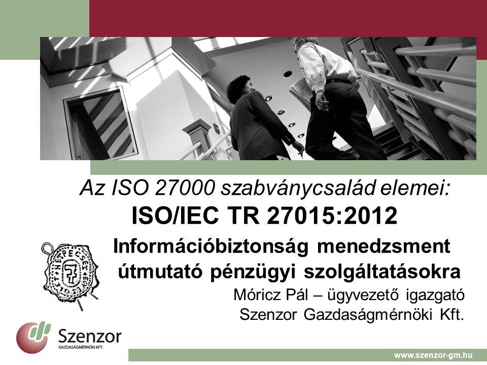Az ISO 27000 szabványcsalád elemei: ISO/IEC TR 27015:2012 Információbiztonság menedzsment útmutató pénzügyi szolgáltatásokra Móricz Pál – ügyvezető igazgató Szenzor Gazdaságmérnöki Kft.