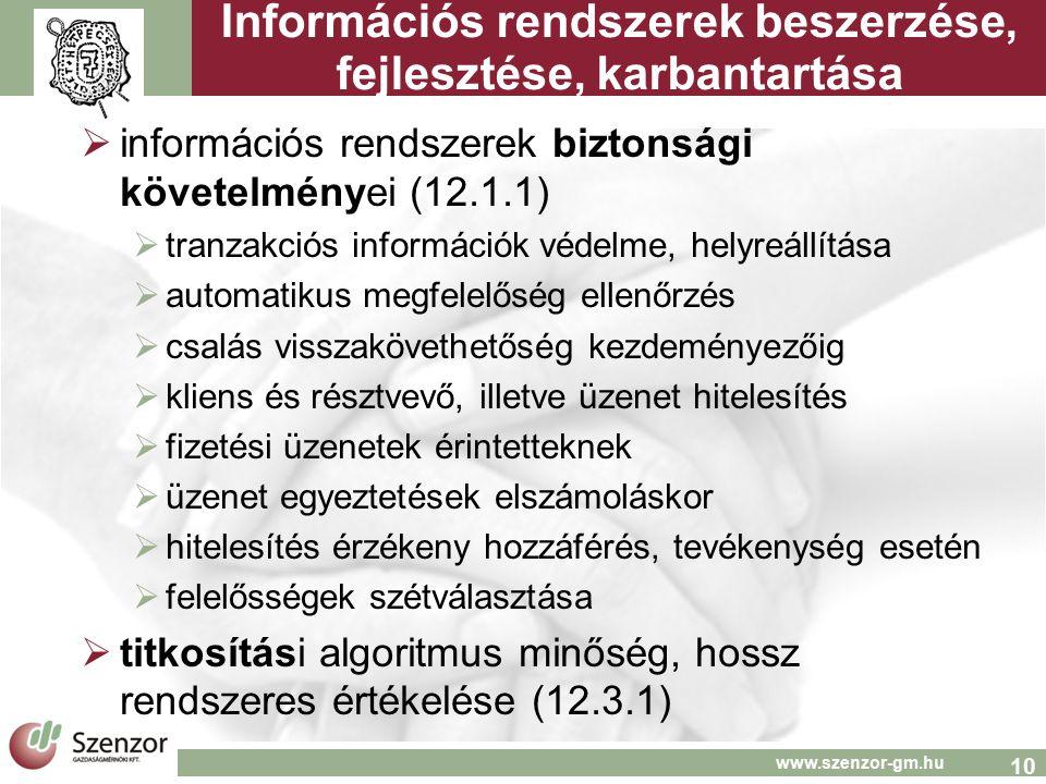 10 www.szenzor-gm.hu Információs rendszerek beszerzése, fejlesztése, karbantartása  információs rendszerek biztonsági követelményei (12.1.1)  tranzakciós információk védelme, helyreállítása  automatikus megfelelőség ellenőrzés  csalás visszakövethetőség kezdeményezőig  kliens és résztvevő, illetve üzenet hitelesítés  fizetési üzenetek érintetteknek  üzenet egyeztetések elszámoláskor  hitelesítés érzékeny hozzáférés, tevékenység esetén  felelősségek szétválasztása  titkosítási algoritmus minőség, hossz rendszeres értékelése (12.3.1)