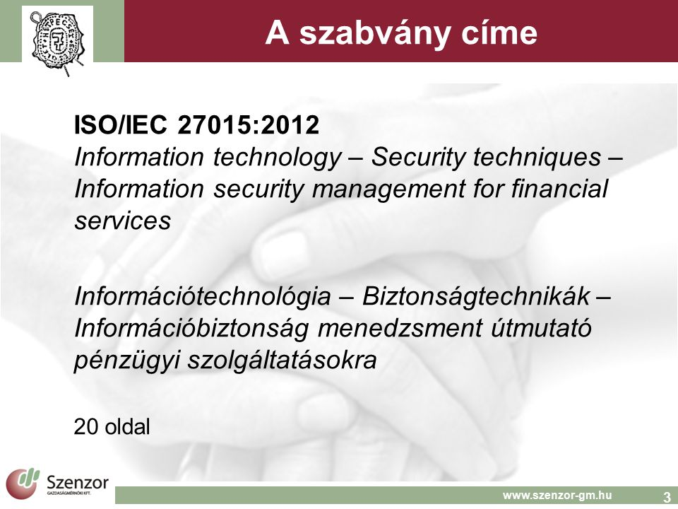 3 www.szenzor-gm.hu A szabvány címe ISO/IEC 27015:2012 Information technology – Security techniques – Information security management for financial se