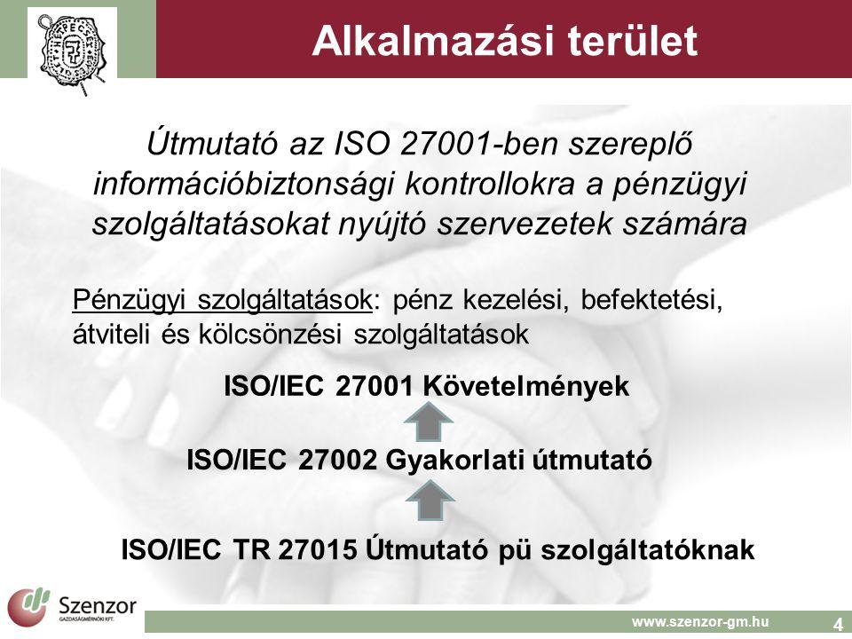 4 www.szenzor-gm.hu Alkalmazási terület Útmutató az ISO 27001-ben szereplő információbiztonsági kontrollokra a pénzügyi szolgáltatásokat nyújtó szervezetek számára Pénzügyi szolgáltatások: pénz kezelési, befektetési, átviteli és kölcsönzési szolgáltatások ISO/IEC 27001 Követelmények ISO/IEC 27002 Gyakorlati útmutató ISO/IEC TR 27015 Útmutató pü szolgáltatóknak