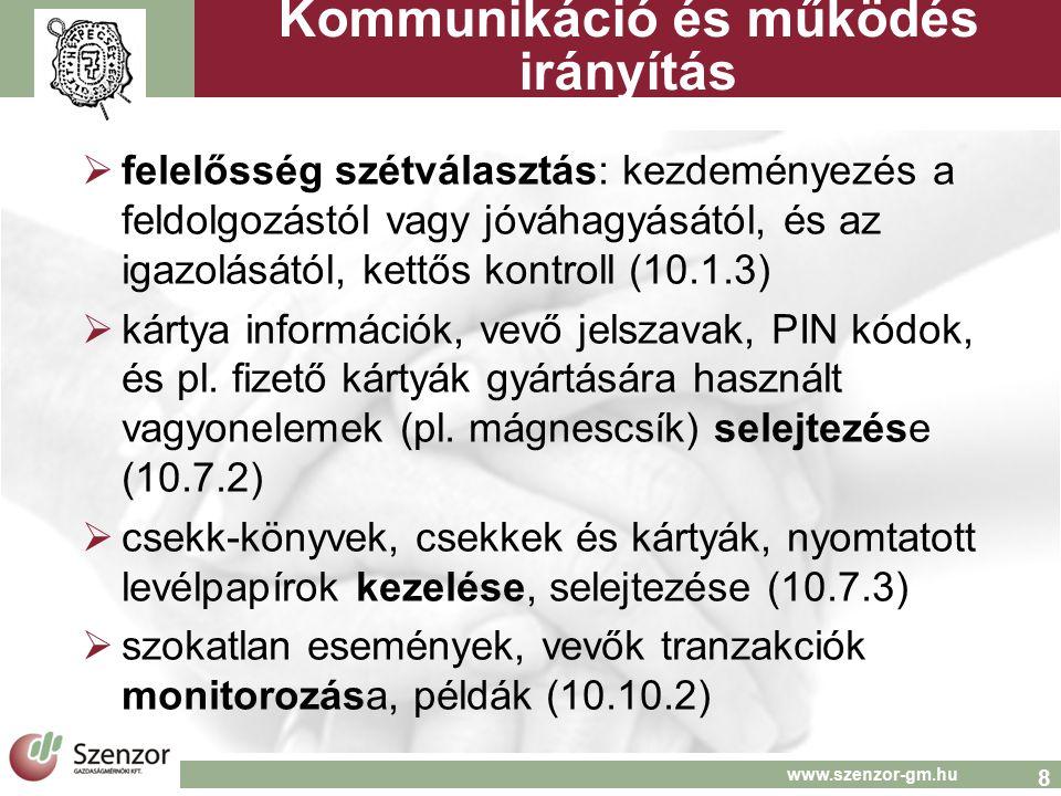8 www.szenzor-gm.hu Kommunikáció és működés irányítás  felelősség szétválasztás: kezdeményezés a feldolgozástól vagy jóváhagyásától, és az igazolásától, kettős kontroll (10.1.3)  kártya információk, vevő jelszavak, PIN kódok, és pl.